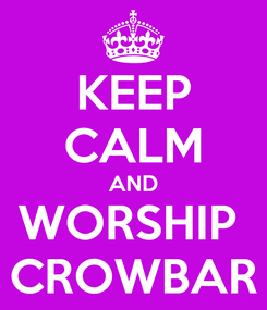 Poster: KEEP CALM AND WORSHIP  CROWBAR