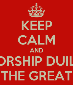 Poster: KEEP CALM AND WORSHIP DUILIO THE GREAT
