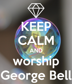 Poster: KEEP CALM AND worship George Bell