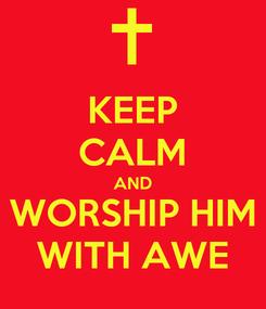 Poster: KEEP CALM AND WORSHIP HIM WITH AWE
