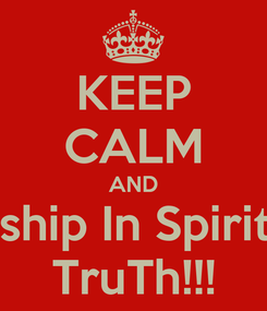 Poster: KEEP CALM AND Worship In Spirit and TruTh!!!