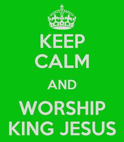 Poster: KEEP CALM AND WORSHIP KING JESUS