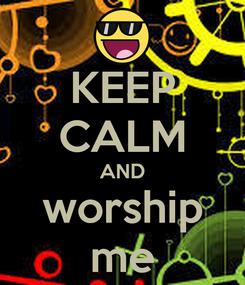 Poster: KEEP CALM AND worship me