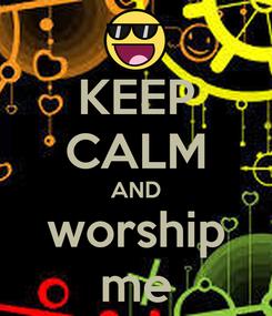 Poster: KEEP CALM AND worship me