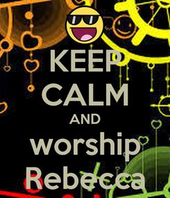 Poster: KEEP CALM AND worship Rebecca