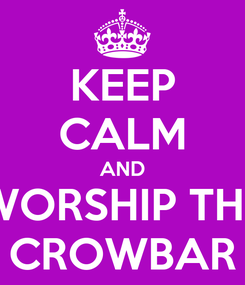 Poster: KEEP CALM AND WORSHIP THE CROWBAR