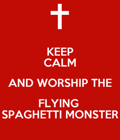 Poster: KEEP CALM AND WORSHIP THE FLYING  SPAGHETTI MONSTER