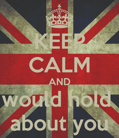 Poster: KEEP CALM AND would hold  about you
