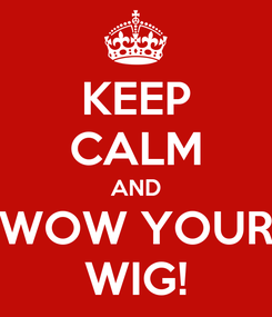Poster: KEEP CALM AND WOW YOUR WIG!