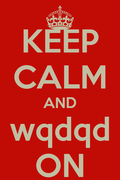 Poster: KEEP CALM AND wqdqd ON