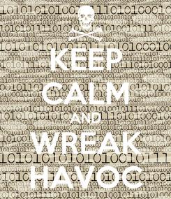 Poster: KEEP CALM AND WREAK HAVOC