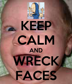 Poster: KEEP CALM AND WRECK FACES