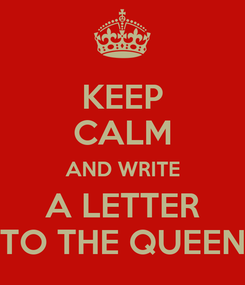 Poster: KEEP CALM AND WRITE A LETTER TO THE QUEEN