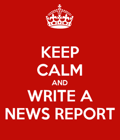 Poster: KEEP CALM AND WRITE A NEWS REPORT