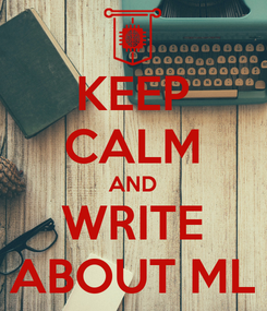 Poster: KEEP CALM AND WRITE ABOUT ML