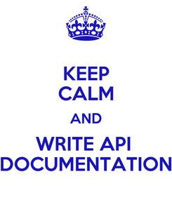 Poster: KEEP CALM AND WRITE API  DOCUMENTATION