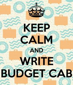 Poster: KEEP CALM AND WRITE BUDGET CAB