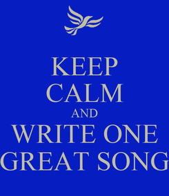 Poster: KEEP CALM AND WRITE ONE GREAT SONG