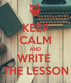 Poster: KEEP CALM AND WRITE  THE LESSON