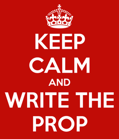 Poster: KEEP CALM AND WRITE THE PROP