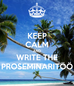 Poster: KEEP CALM AND WRITE THE PROSEMINARITÖÖ
