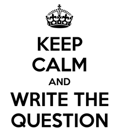 Poster: KEEP CALM AND WRITE THE QUESTION