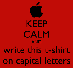 Poster: KEEP CALM AND write this t-shirt on capital letters