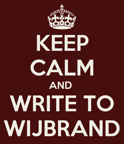 Poster: KEEP CALM AND  WRITE TO WIJBRAND