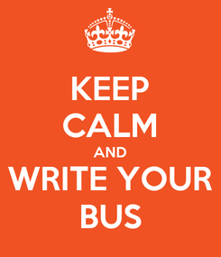 Poster: KEEP CALM AND WRITE YOUR BUS