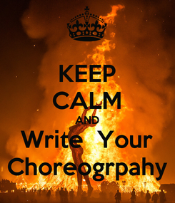 Poster: KEEP CALM AND Write  Your Choreogrpahy