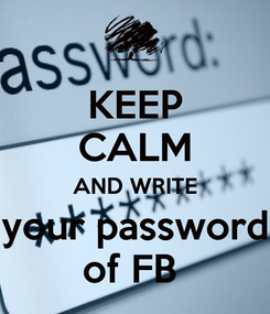 Poster: KEEP CALM AND WRITE your password of FB