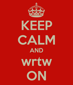 Poster: KEEP CALM AND wrtw ON