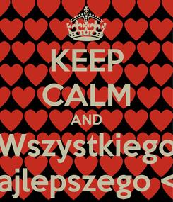 Poster: KEEP CALM AND Wszystkiego Najlepszego <3