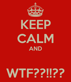 Poster: KEEP CALM AND  WTF??!!??
