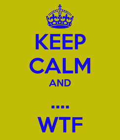 Poster: KEEP CALM AND .... WTF