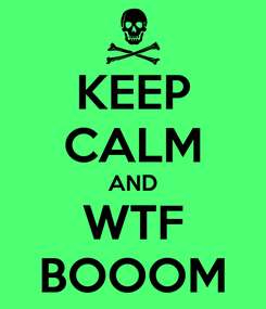 Poster: KEEP CALM AND WTF BOOOM