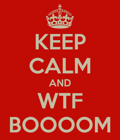 Poster: KEEP CALM AND WTF BOOOOM