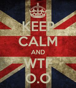 Poster: KEEP CALM AND WTF O.O
