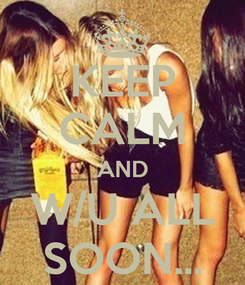 Poster: KEEP CALM AND W/U ALL SOON...