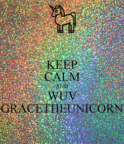 Poster: KEEP CALM AND WUV GRACETHEUNICORN