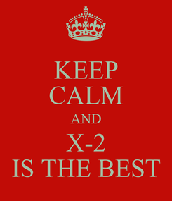 Poster: KEEP CALM AND X-2 IS THE BEST