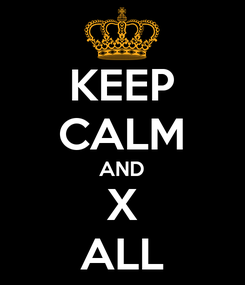 Poster: KEEP CALM AND X ALL