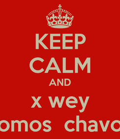 Poster: KEEP CALM AND x wey somos  chavos
