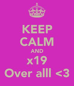 Poster: KEEP CALM AND x19 Over alll <3