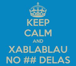 Poster: KEEP CALM AND XABLABLAU NO ## DELAS