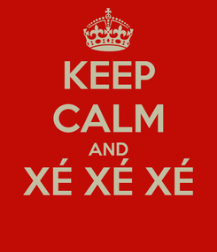Poster: KEEP CALM AND XÉ XÉ XÉ