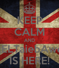 Poster: KEEP CALM AND xELTaiebAwe IS HERE!