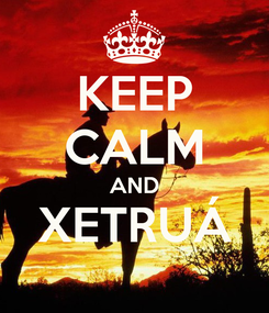Poster: KEEP CALM AND XETRUÁ