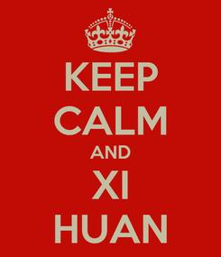 Poster: KEEP CALM AND XI HUAN