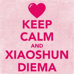 Poster: KEEP CALM AND XIAOSHUN DIEMA